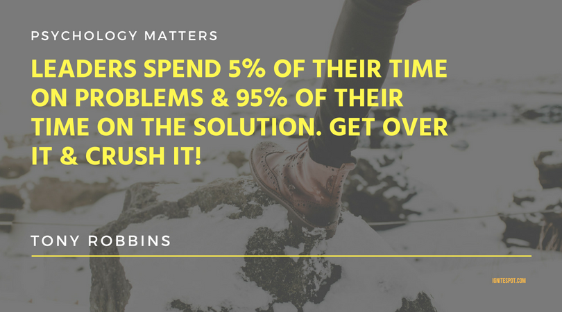 Leaders spend 5 of their time on problems & 95 of their time on the solution. Get over it & Crush It!