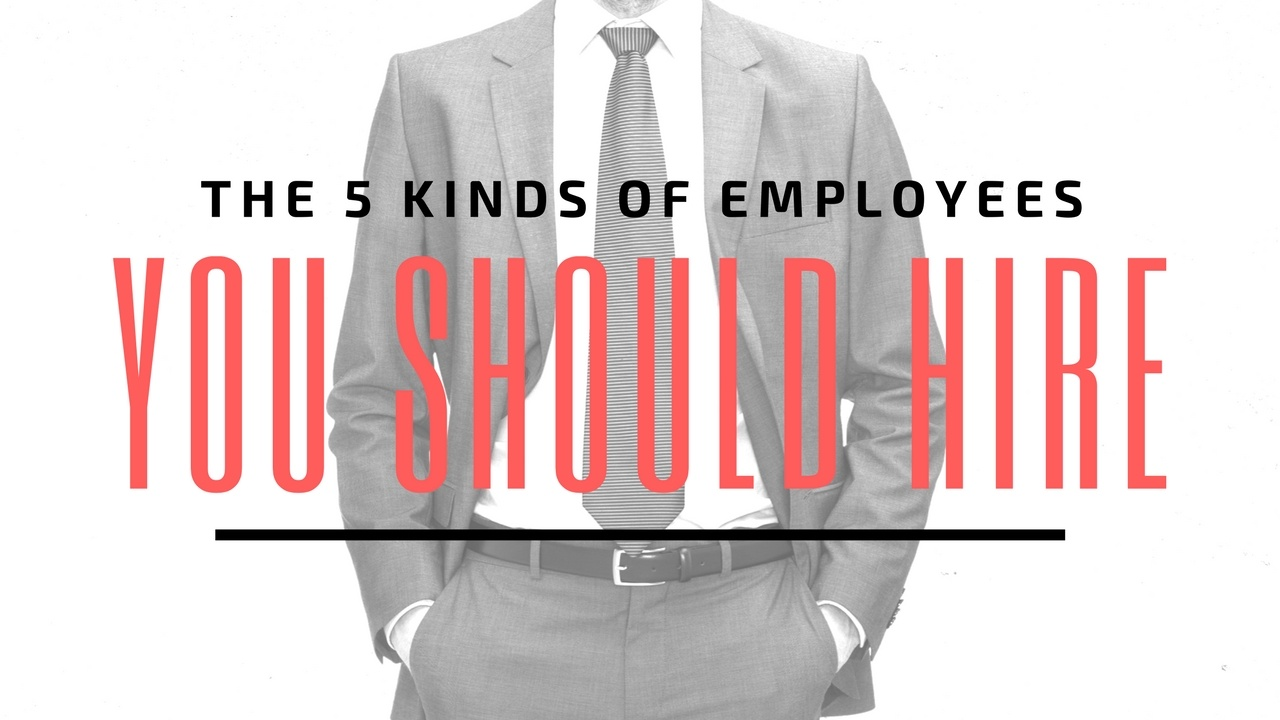 The 5 Kinds of Employees You Should Hire [Video]